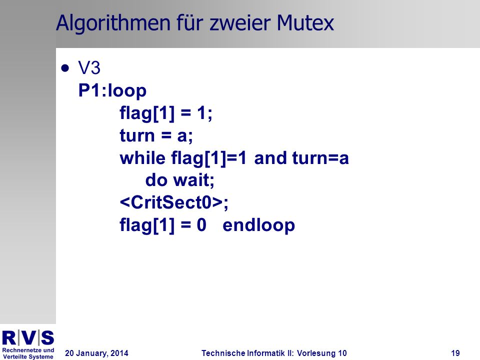 20 January, 2014Technische Informatik II: Vorlesung 1019 Algorithmen für zweier Mutex V3 P1:loop flag[1] = 1; turn = a; while flag[1]=1 and turn=a do wait; ; flag[1] = 0 endloop