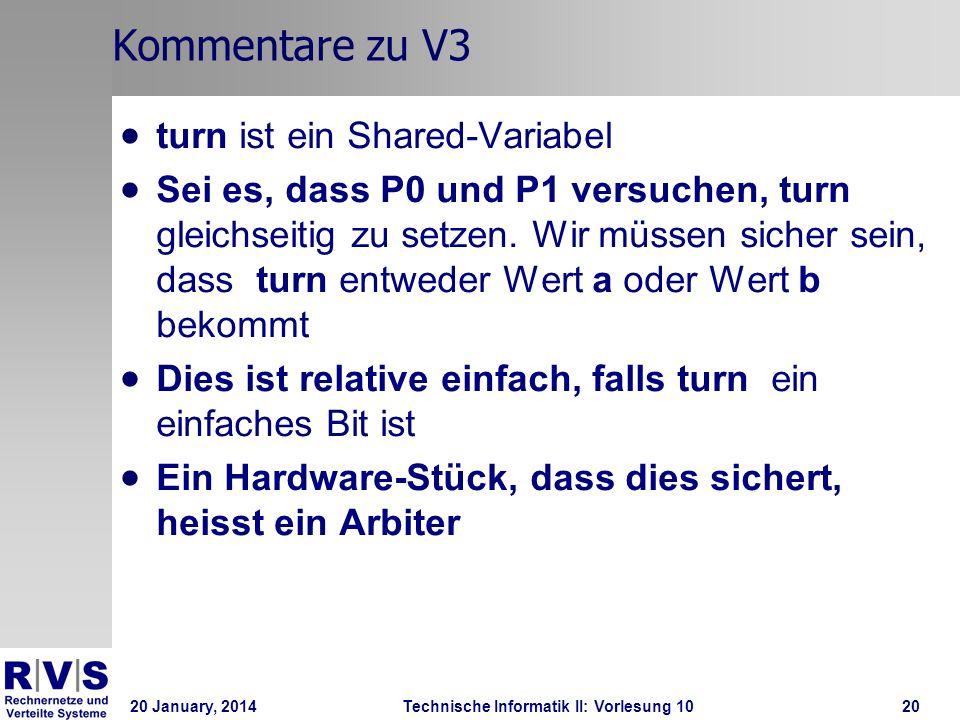 20 January, 2014Technische Informatik II: Vorlesung 1020 Kommentare zu V3 turn ist ein Shared-Variabel Sei es, dass P0 und P1 versuchen, turn gleichseitig zu setzen.