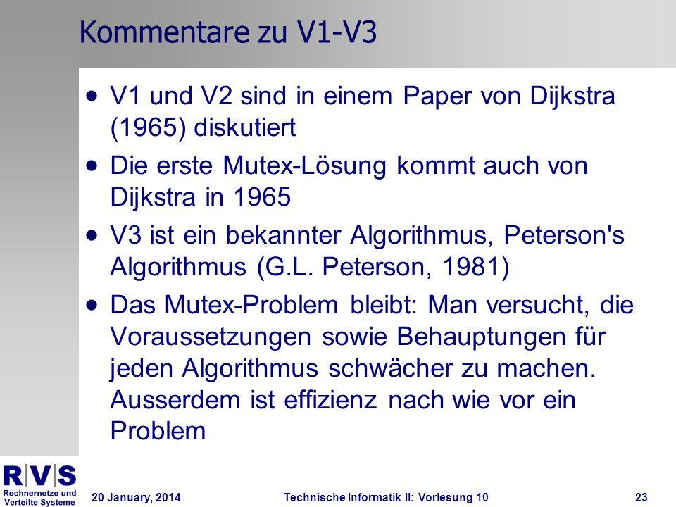 20 January, 2014Technische Informatik II: Vorlesung 1023 Kommentare zu V1-V3 V1 und V2 sind in einem Paper von Dijkstra (1965) diskutiert Die erste Mutex-Lösung kommt auch von Dijkstra in 1965 V3 ist ein bekannter Algorithmus, Peterson s Algorithmus (G.L.