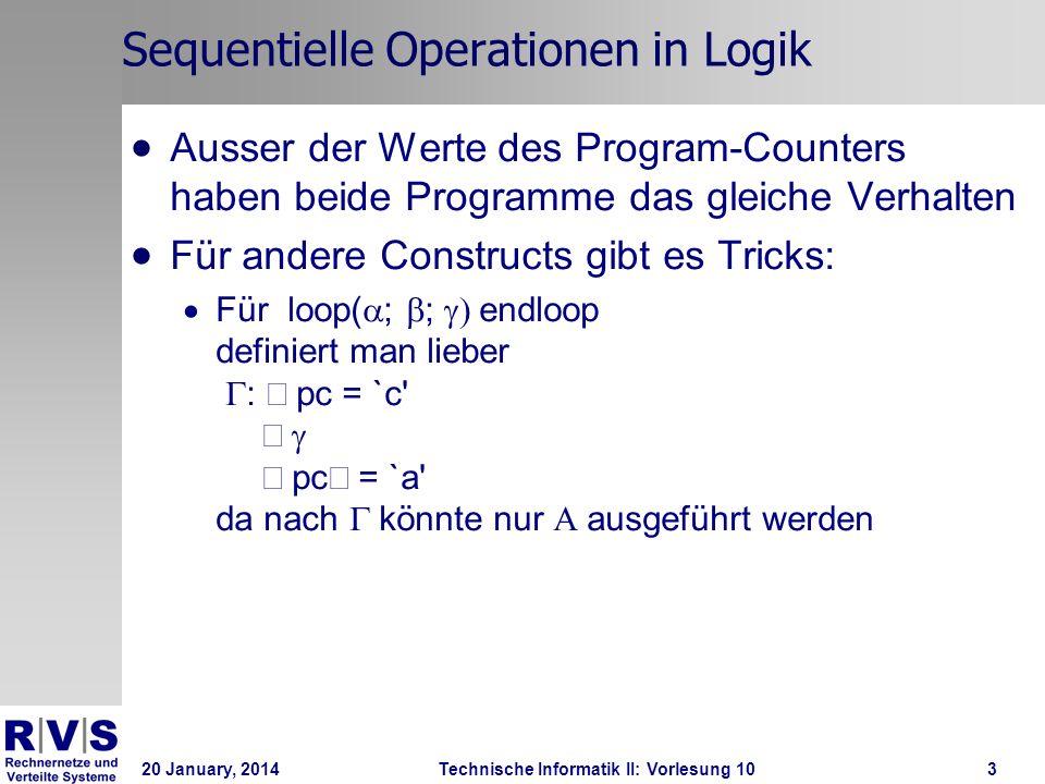 20 January, 2014Technische Informatik II: Vorlesung 103 Sequentielle Operationen in Logik Ausser der Werte des Program-Counters haben beide Programme das gleiche Verhalten Für andere Constructs gibt es Tricks: Für loop( ; ; endloop definiert man lieber : pc = `c pc = `a da nach könnte nur ausgeführt werden