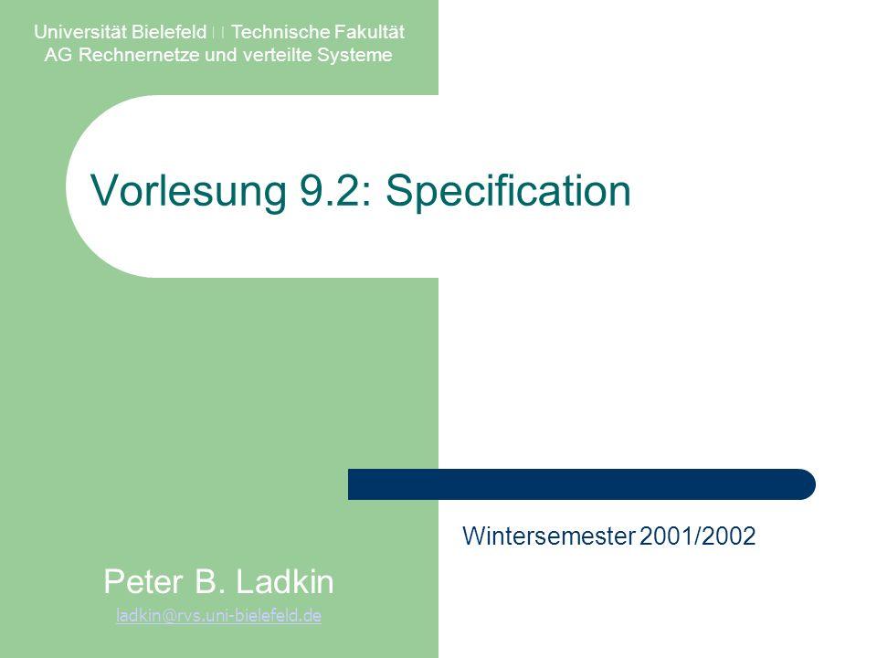Vorlesung 9.2: Specification Universität Bielefeld – Technische Fakultät AG Rechnernetze und verteilte Systeme Peter B. Ladkin ladkin@rvs.uni-bielefel