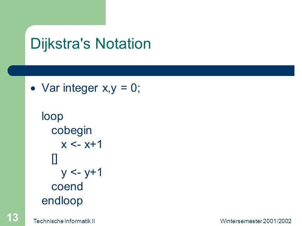 Wintersemester 2001/2002Technische Informatik II 13 Dijkstra s Notation Var integer x,y = 0; loop cobegin x <- x+1 [] y <- y+1 coend endloop