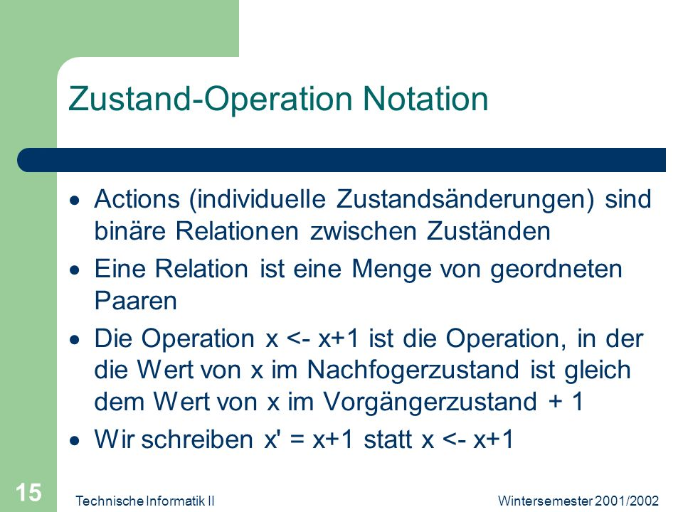 Wintersemester 2001/2002Technische Informatik II 15 Zustand-Operation Notation Actions (individuelle Zustandsänderungen) sind binäre Relationen zwischen Zuständen Eine Relation ist eine Menge von geordneten Paaren Die Operation x <- x+1 ist die Operation, in der die Wert von x im Nachfogerzustand ist gleich dem Wert von x im Vorgängerzustand + 1 Wir schreiben x = x+1 statt x <- x+1