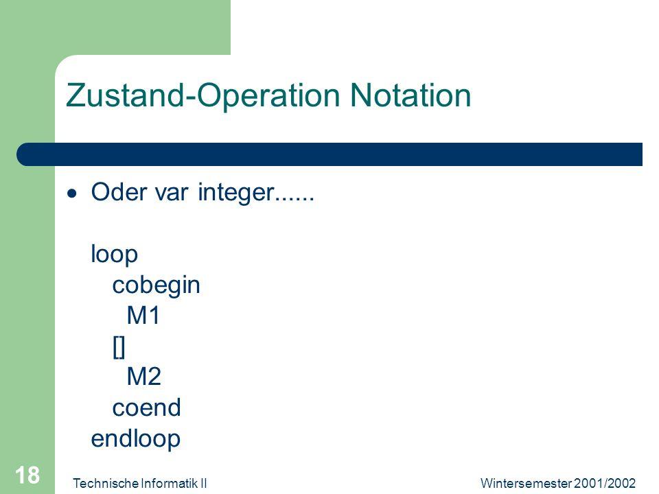 Wintersemester 2001/2002Technische Informatik II 18 Zustand-Operation Notation Oder var integer...... loop cobegin M1 [] M2 coend endloop
