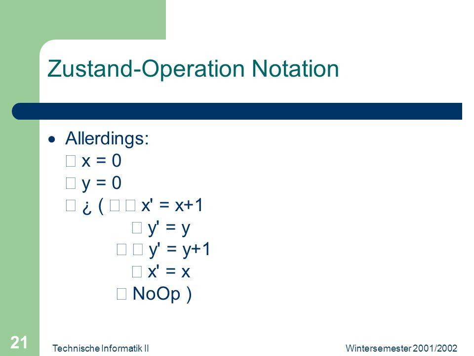 Wintersemester 2001/2002Technische Informatik II 21 Zustand-Operation Notation Allerdings: x = 0 y = 0 ¿ ( x' = x+1 y' = y y' = y+1 x' = x NoOp )