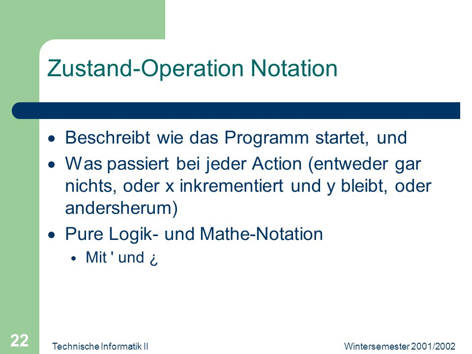 Wintersemester 2001/2002Technische Informatik II 22 Zustand-Operation Notation Beschreibt wie das Programm startet, und Was passiert bei jeder Action