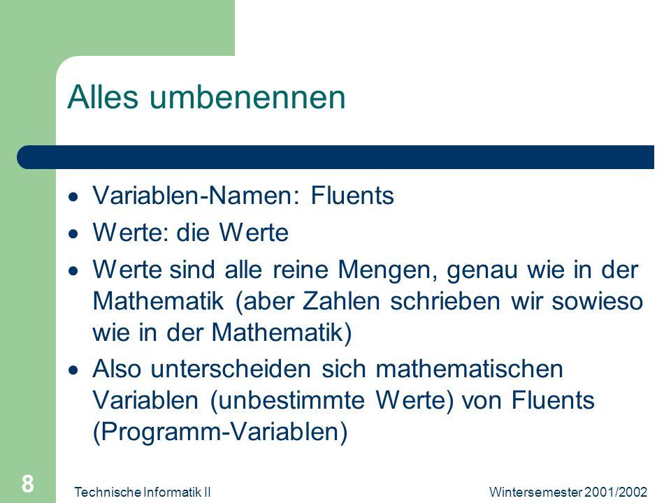 Wintersemester 2001/2002Technische Informatik II 8 Alles umbenennen Variablen-Namen: Fluents Werte: die Werte Werte sind alle reine Mengen, genau wie