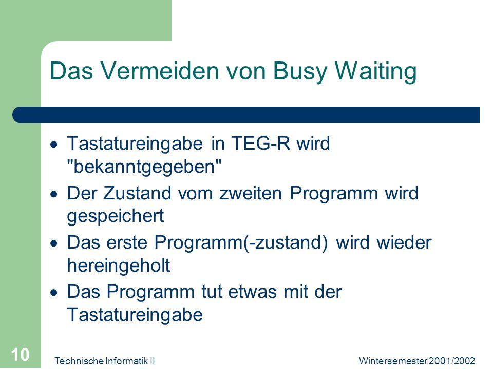 Wintersemester 2001/2002Technische Informatik II 10 Das Vermeiden von Busy Waiting Tastatureingabe in TEG-R wird bekanntgegeben Der Zustand vom zweiten Programm wird gespeichert Das erste Programm(-zustand) wird wieder hereingeholt Das Programm tut etwas mit der Tastatureingabe