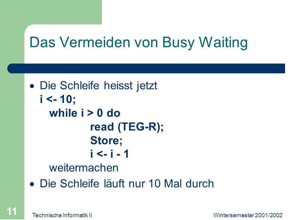 Wintersemester 2001/2002Technische Informatik II 11 Das Vermeiden von Busy Waiting Die Schleife heisst jetzt i 0 do read (TEG-R); Store; i <- i - 1 weitermachen Die Schleife läuft nur 10 Mal durch