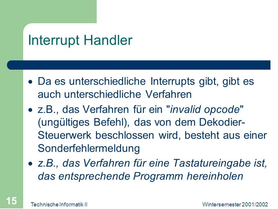 Wintersemester 2001/2002Technische Informatik II 15 Interrupt Handler Da es unterschiedliche Interrupts gibt, gibt es auch unterschiedliche Verfahren
