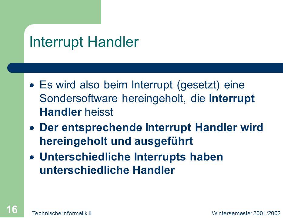Wintersemester 2001/2002Technische Informatik II 16 Interrupt Handler Es wird also beim Interrupt (gesetzt) eine Sondersoftware hereingeholt, die Inte