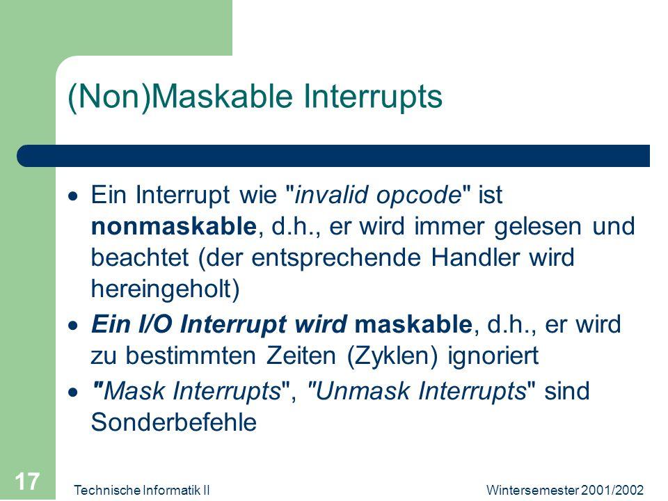 Wintersemester 2001/2002Technische Informatik II 17 (Non)Maskable Interrupts Ein Interrupt wie invalid opcode ist nonmaskable, d.h., er wird immer gelesen und beachtet (der entsprechende Handler wird hereingeholt) Ein I/O Interrupt wird maskable, d.h., er wird zu bestimmten Zeiten (Zyklen) ignoriert Mask Interrupts , Unmask Interrupts sind Sonderbefehle