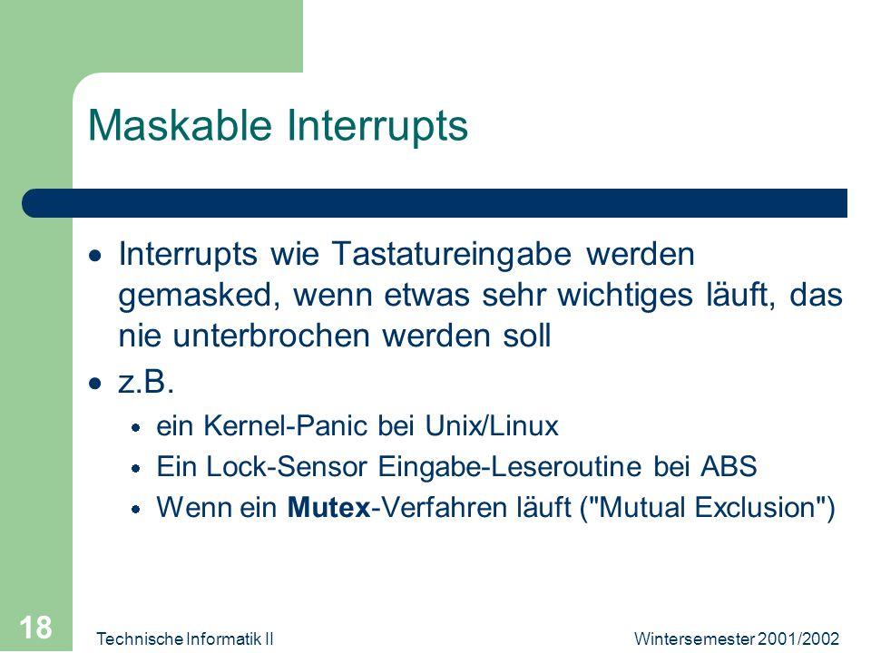 Wintersemester 2001/2002Technische Informatik II 18 Maskable Interrupts Interrupts wie Tastatureingabe werden gemasked, wenn etwas sehr wichtiges läuft, das nie unterbrochen werden soll z.B.