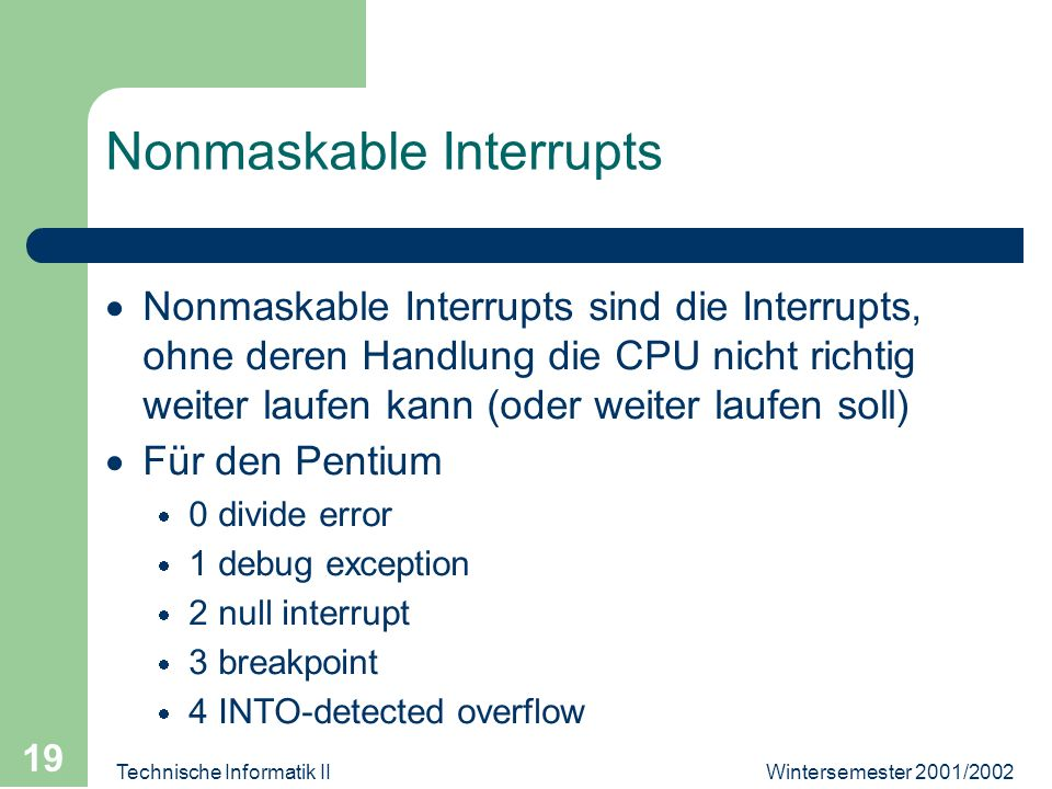 Wintersemester 2001/2002Technische Informatik II 19 Nonmaskable Interrupts Nonmaskable Interrupts sind die Interrupts, ohne deren Handlung die CPU nicht richtig weiter laufen kann (oder weiter laufen soll) Für den Pentium 0 divide error 1 debug exception 2 null interrupt 3 breakpoint 4 INTO-detected overflow
