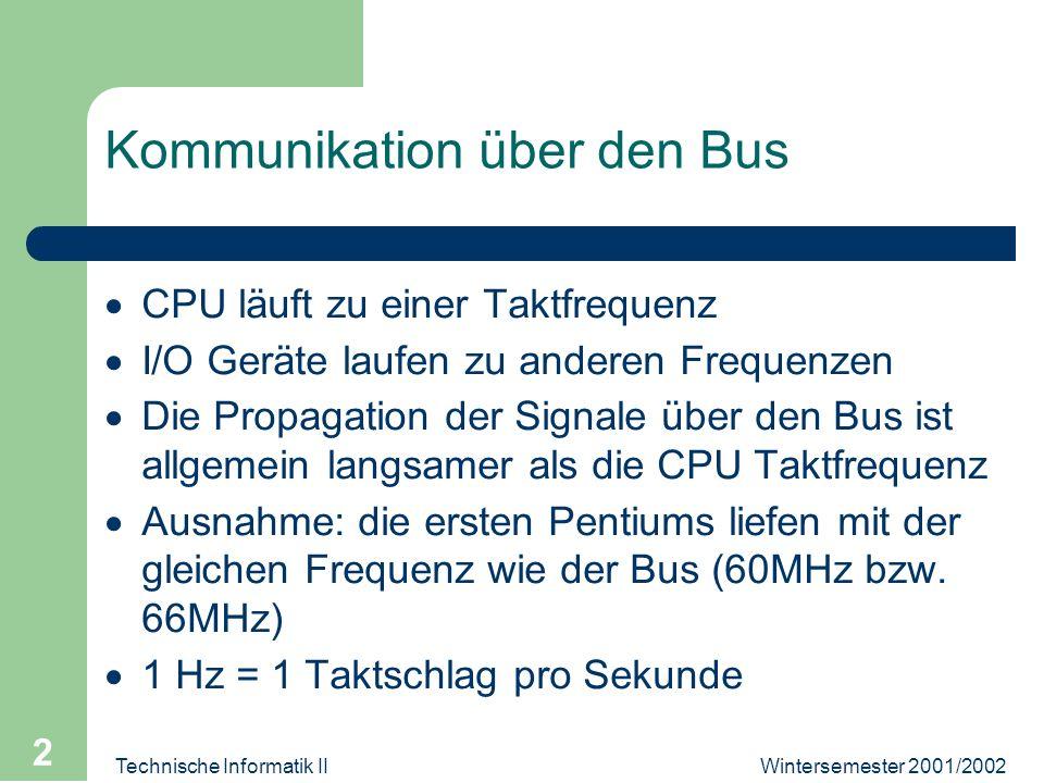 Technische Informatik II 2 Kommunikation über den Bus CPU läuft zu einer Taktfrequenz I/O Geräte laufen zu anderen Frequenzen Die Propagation der Signale über den Bus ist allgemein langsamer als die CPU Taktfrequenz Ausnahme: die ersten Pentiums liefen mit der gleichen Frequenz wie der Bus (60MHz bzw.