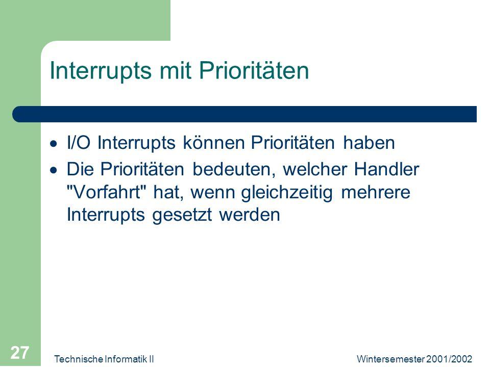 Wintersemester 2001/2002Technische Informatik II 27 Interrupts mit Prioritäten I/O Interrupts können Prioritäten haben Die Prioritäten bedeuten, welcher Handler Vorfahrt hat, wenn gleichzeitig mehrere Interrupts gesetzt werden