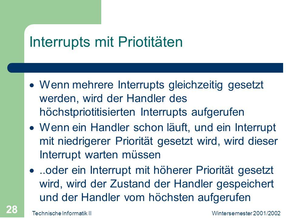 Wintersemester 2001/2002Technische Informatik II 28 Interrupts mit Priotitäten Wenn mehrere Interrupts gleichzeitig gesetzt werden, wird der Handler d