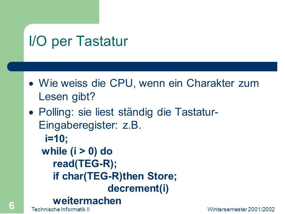 Wintersemester 2001/2002Technische Informatik II 6 I/O per Tastatur Wie weiss die CPU, wenn ein Charakter zum Lesen gibt? Polling: sie liest ständig d