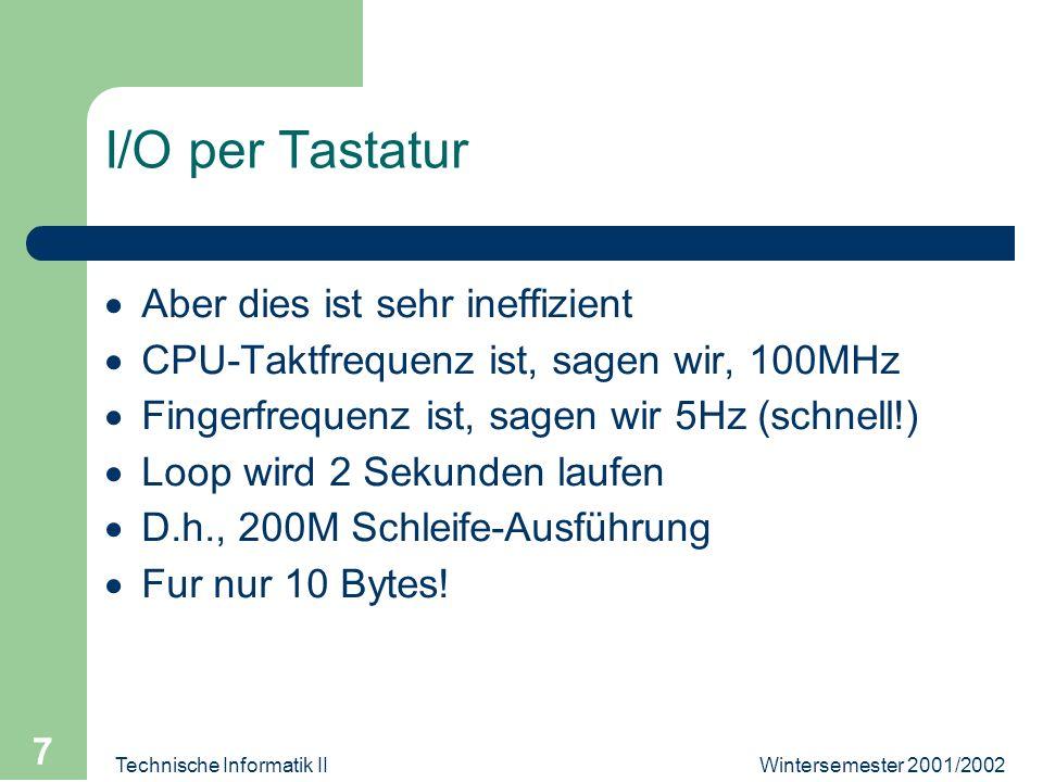 Wintersemester 2001/2002Technische Informatik II 7 I/O per Tastatur Aber dies ist sehr ineffizient CPU-Taktfrequenz ist, sagen wir, 100MHz Fingerfrequenz ist, sagen wir 5Hz (schnell!) Loop wird 2 Sekunden laufen D.h., 200M Schleife-Ausführung Fur nur 10 Bytes!