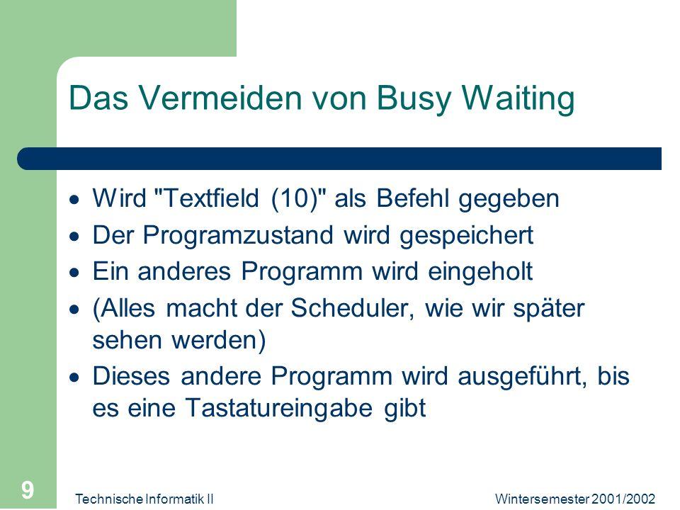 Wintersemester 2001/2002Technische Informatik II 9 Das Vermeiden von Busy Waiting Wird Textfield (10) als Befehl gegeben Der Programzustand wird gespeichert Ein anderes Programm wird eingeholt (Alles macht der Scheduler, wie wir später sehen werden) Dieses andere Programm wird ausgeführt, bis es eine Tastatureingabe gibt