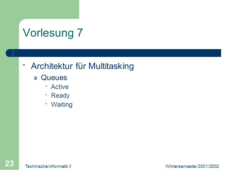 Wintersemester 2001/2002Technische Informatik II 23 Vorlesung 7 Architektur für Multitasking ¥ Queues Active Ready Waiting
