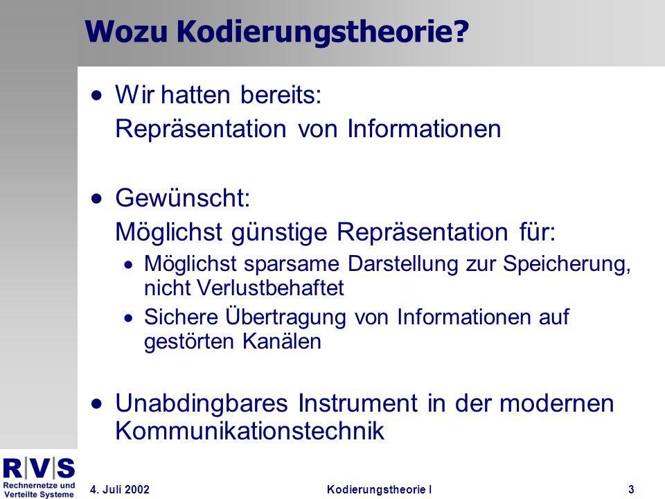 4. Juli 2002Kodierungstheorie I3 Wozu Kodierungstheorie? Wir hatten bereits: Repräsentation von Informationen Gewünscht: Möglichst günstige Repräsenta