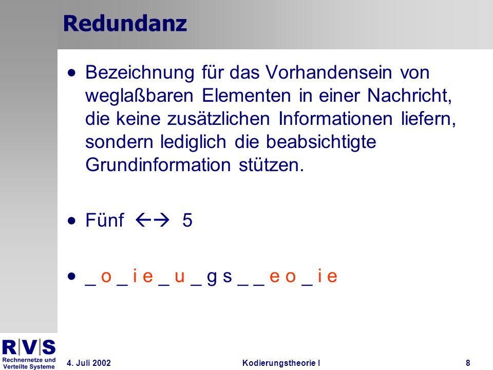 4. Juli 2002Kodierungstheorie I8 Redundanz Bezeichnung für das Vorhandensein von weglaßbaren Elementen in einer Nachricht, die keine zusätzlichen Info