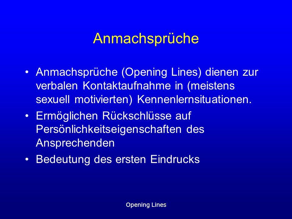 Opening Lines Anmachsprüche Anmachsprüche (Opening Lines) dienen zur verbalen Kontaktaufnahme in (meistens sexuell motivierten) Kennenlernsituationen.