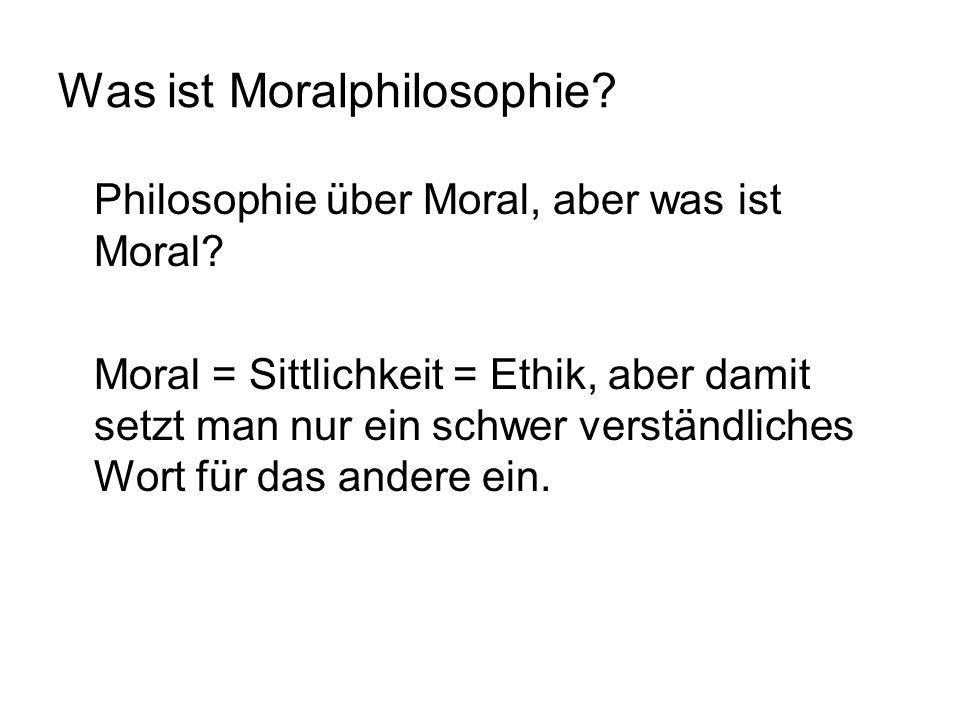 Was ist Moralphilosophie? Philosophie über Moral, aber was ist Moral? Moral = Sittlichkeit = Ethik, aber damit setzt man nur ein schwer verständliches