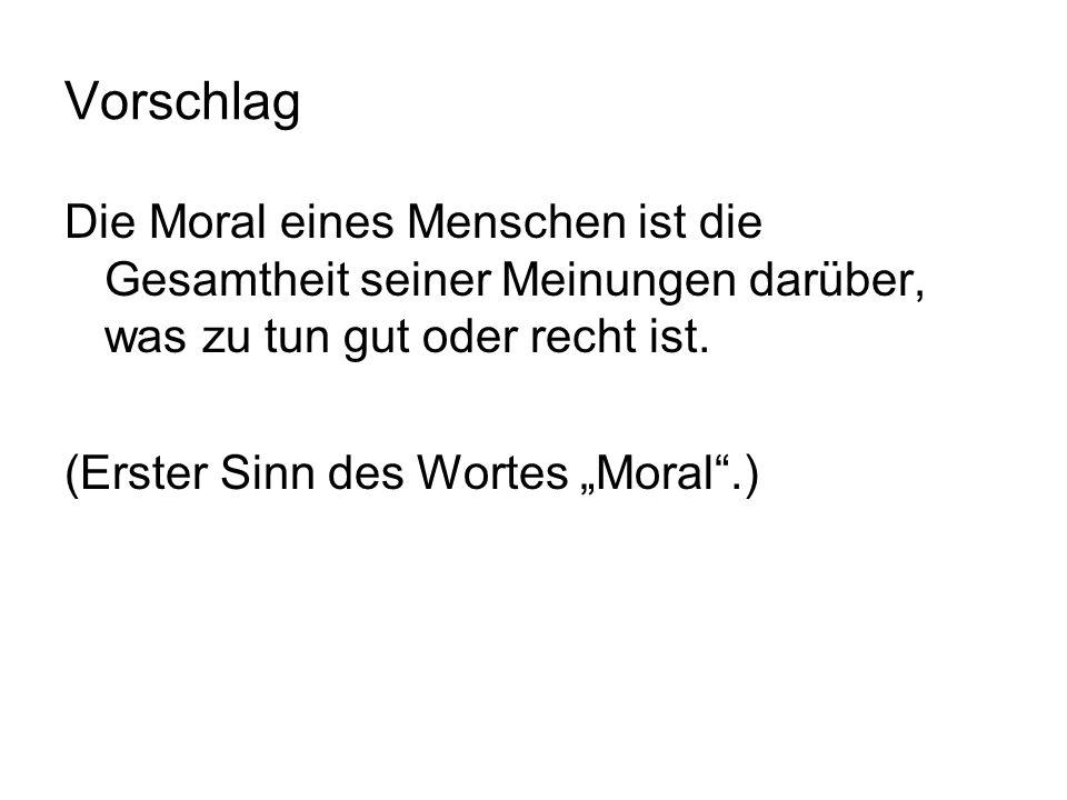 Vorschlag Die Moral eines Menschen ist die Gesamtheit seiner Meinungen darüber, was zu tun gut oder recht ist. (Erster Sinn des Wortes Moral.)