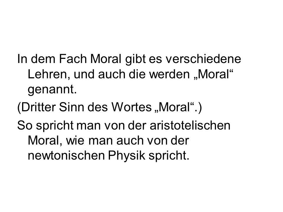 In dem Fach Moral gibt es verschiedene Lehren, und auch die werden Moral genannt. (Dritter Sinn des Wortes Moral.) So spricht man von der aristotelisc
