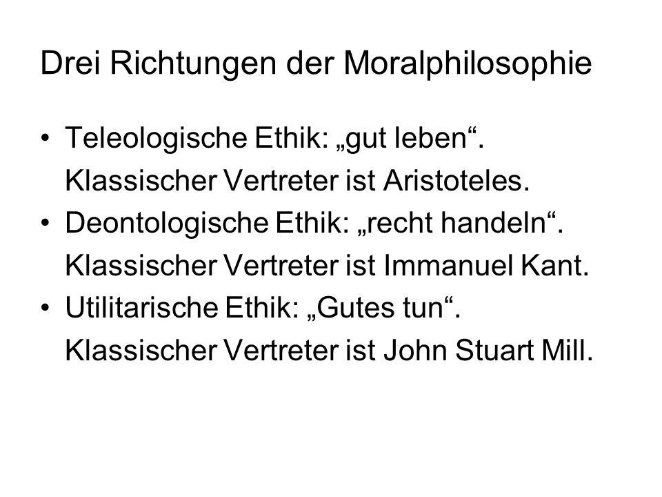 Drei Richtungen der Moralphilosophie Teleologische Ethik: gut leben. Klassischer Vertreter ist Aristoteles. Deontologische Ethik: recht handeln. Klass