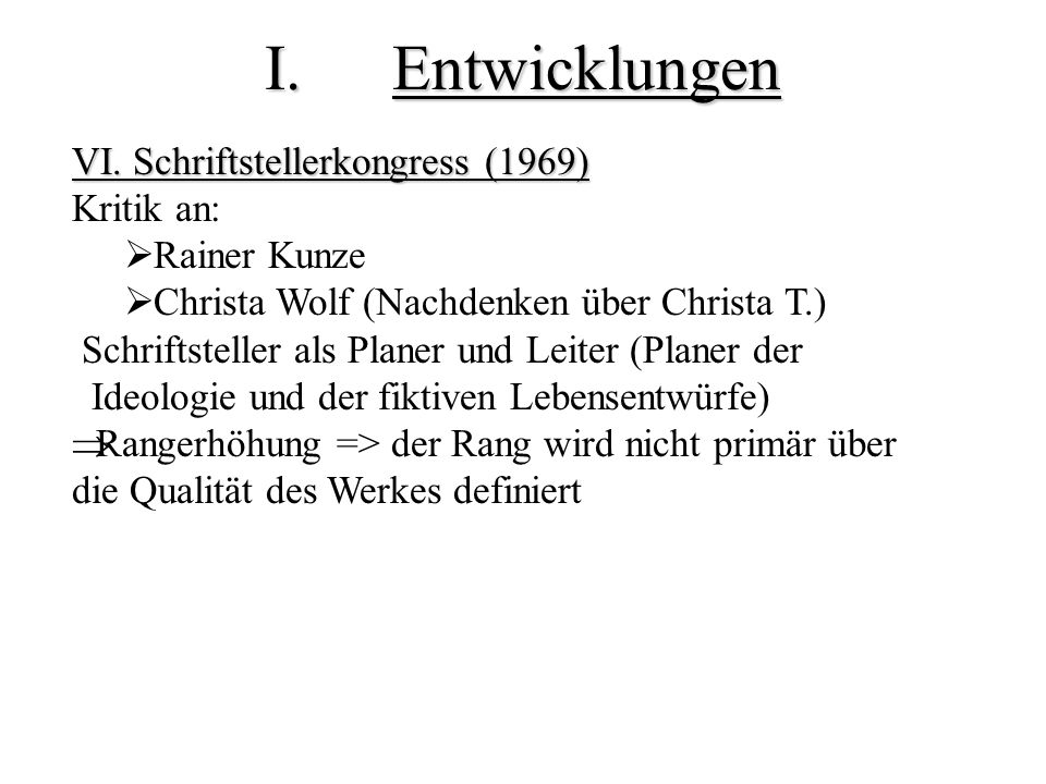 I.Entwicklungen VI. Schriftstellerkongress (1969) Kritik an: Rainer Kunze Christa Wolf (Nachdenken über Christa T.) Schriftsteller als Planer und Leit