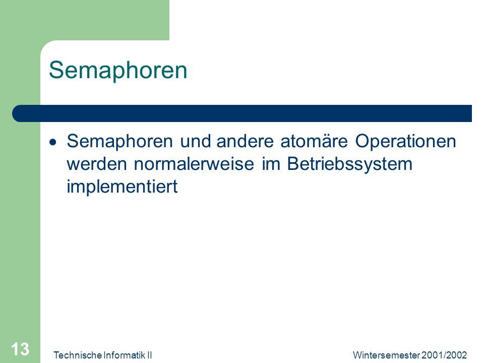 Wintersemester 2001/2002Technische Informatik II 13 Semaphoren Semaphoren und andere atomäre Operationen werden normalerweise im Betriebssystem implementiert