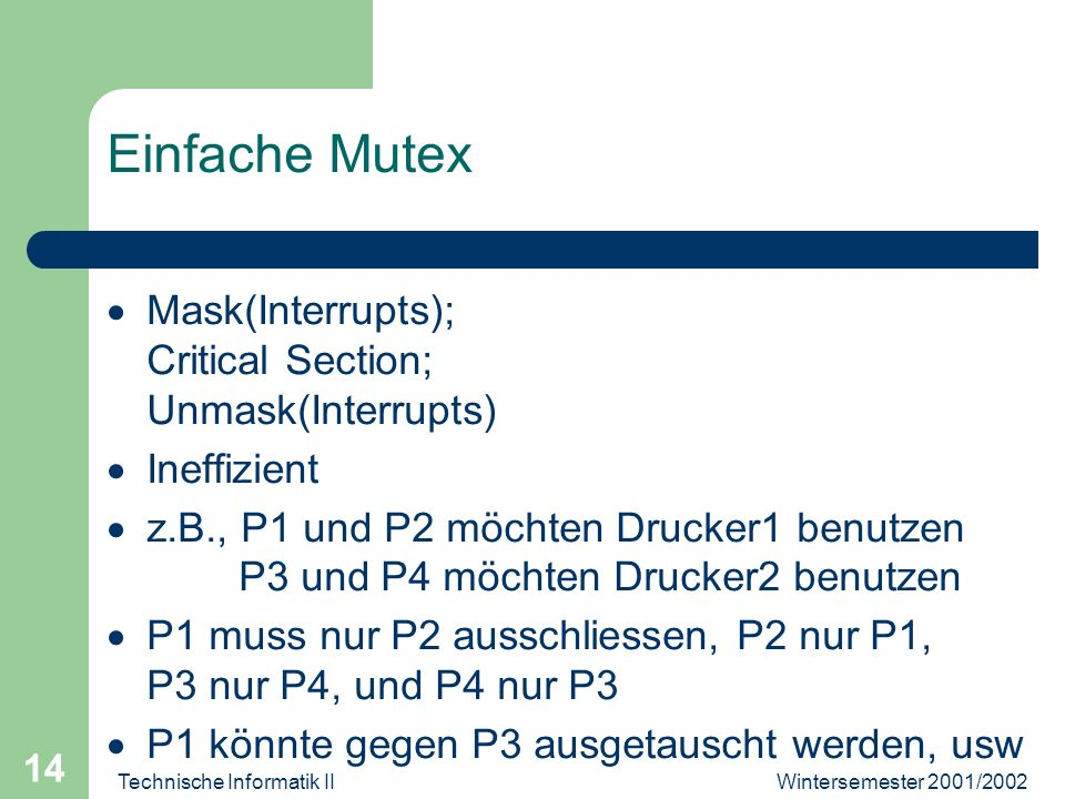 Wintersemester 2001/2002Technische Informatik II 14 Einfache Mutex Mask(Interrupts); Critical Section; Unmask(Interrupts) Ineffizient z.B., P1 und P2