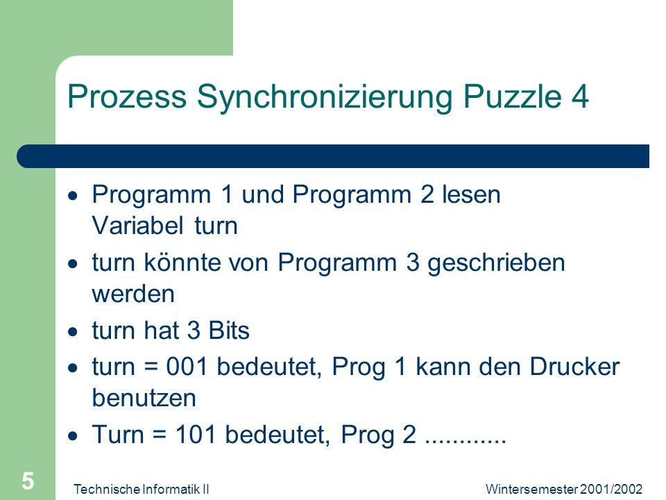 Wintersemester 2001/2002Technische Informatik II 5 Prozess Synchronizierung Puzzle 4 Programm 1 und Programm 2 lesen Variabel turn turn könnte von Programm 3 geschrieben werden turn hat 3 Bits turn = 001 bedeutet, Prog 1 kann den Drucker benutzen Turn = 101 bedeutet, Prog 2............