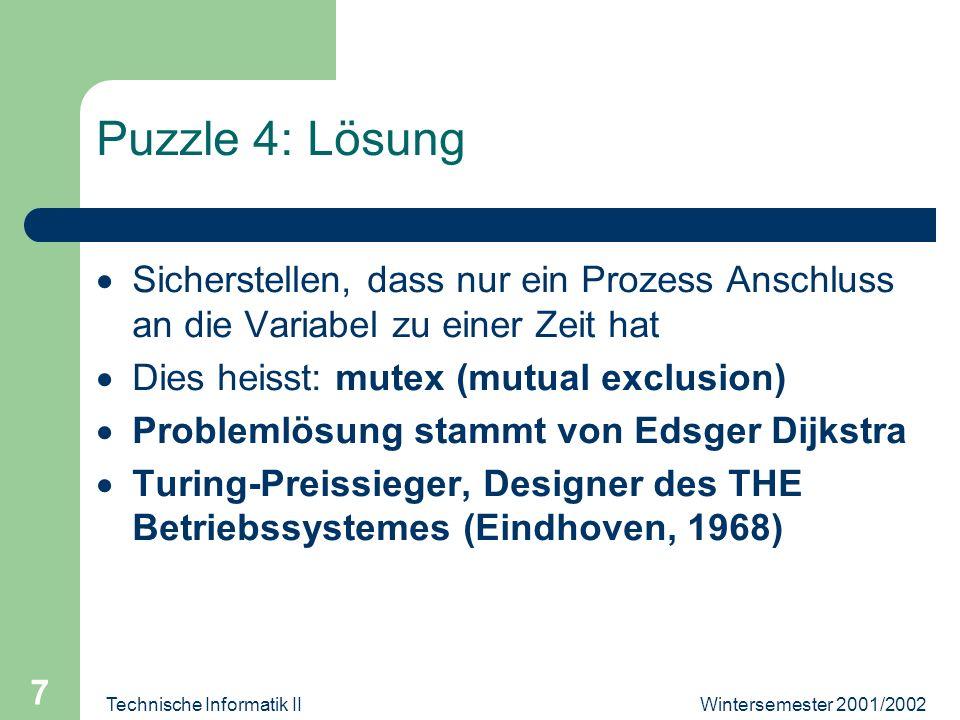 Wintersemester 2001/2002Technische Informatik II 7 Puzzle 4: Lösung Sicherstellen, dass nur ein Prozess Anschluss an die Variabel zu einer Zeit hat Dies heisst: mutex (mutual exclusion) Problemlösung stammt von Edsger Dijkstra Turing-Preissieger, Designer des THE Betriebssystemes (Eindhoven, 1968)