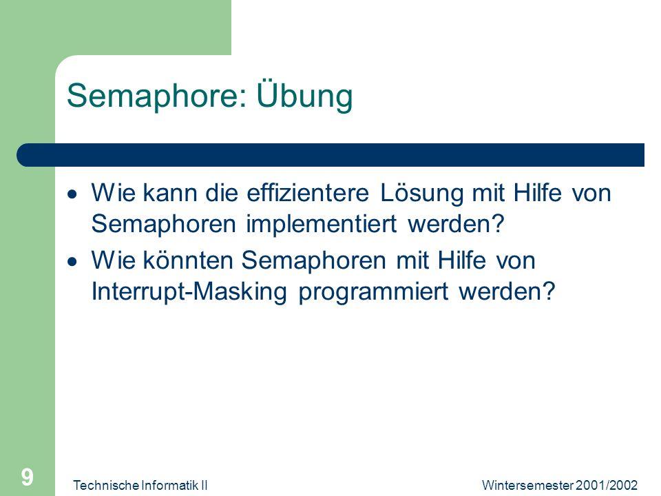 Wintersemester 2001/2002Technische Informatik II 9 Semaphore: Übung Wie kann die effizientere Lösung mit Hilfe von Semaphoren implementiert werden.