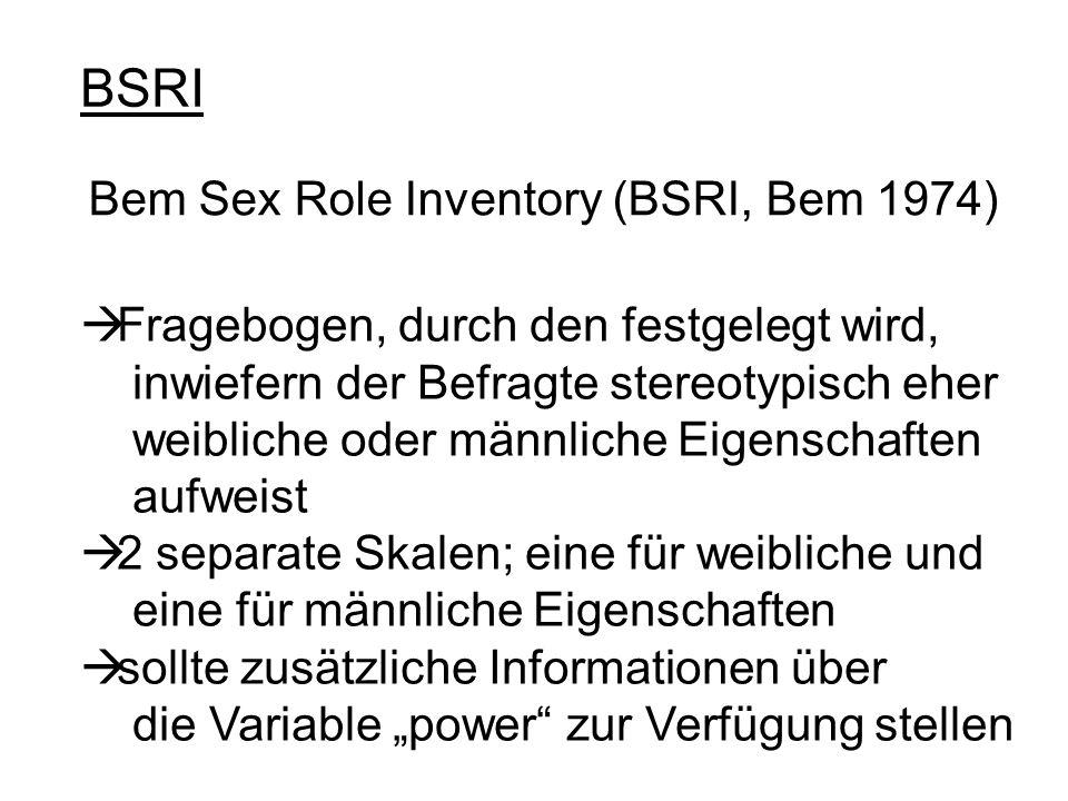 BSRI Bem Sex Role Inventory (BSRI, Bem 1974) Fragebogen, durch den festgelegt wird, inwiefern der Befragte stereotypisch eher weibliche oder männliche