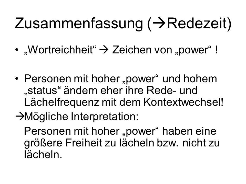 Zusammenfassung ( Redezeit) Wortreichheit Zeichen von power ! Personen mit hoher power und hohem status ändern eher ihre Rede- und Lächelfrequenz mit