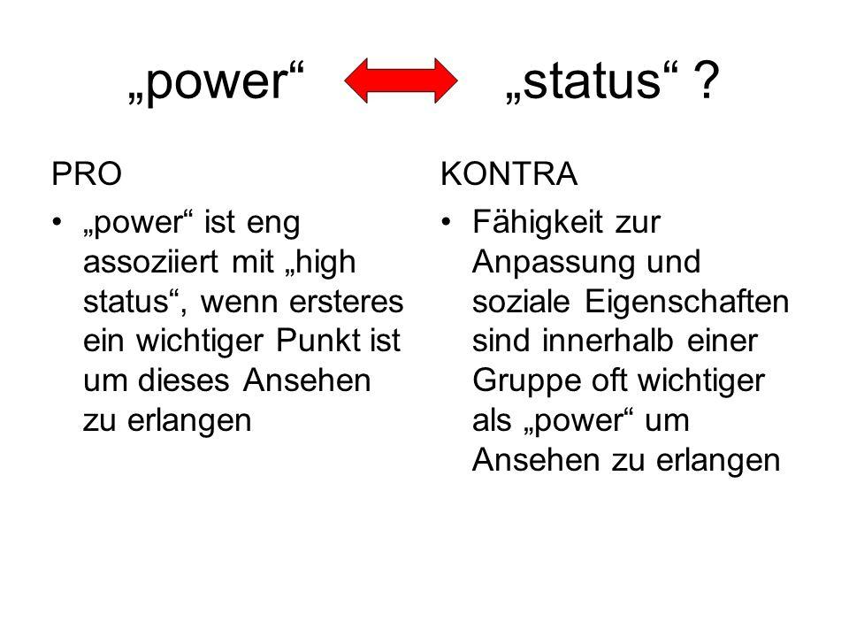 power status ? PRO power ist eng assoziiert mit high status, wenn ersteres ein wichtiger Punkt ist um dieses Ansehen zu erlangen KONTRA Fähigkeit zur