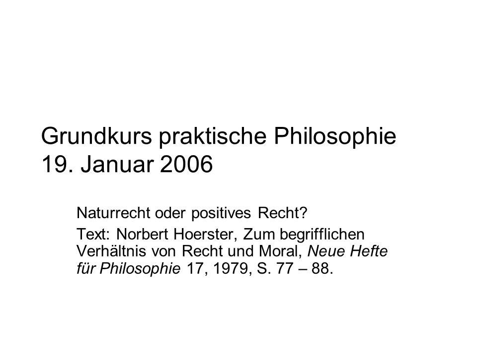 Grundkurs praktische Philosophie 19. Januar 2006 Naturrecht oder positives Recht? Text: Norbert Hoerster, Zum begrifflichen Verhältnis von Recht und M