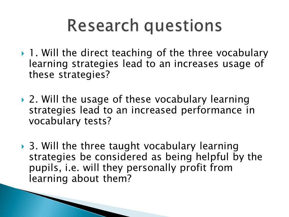 1. Will the direct teaching of the three vocabulary learning strategies lead to an increases usage of these strategies? 2. Will the usage of these voc