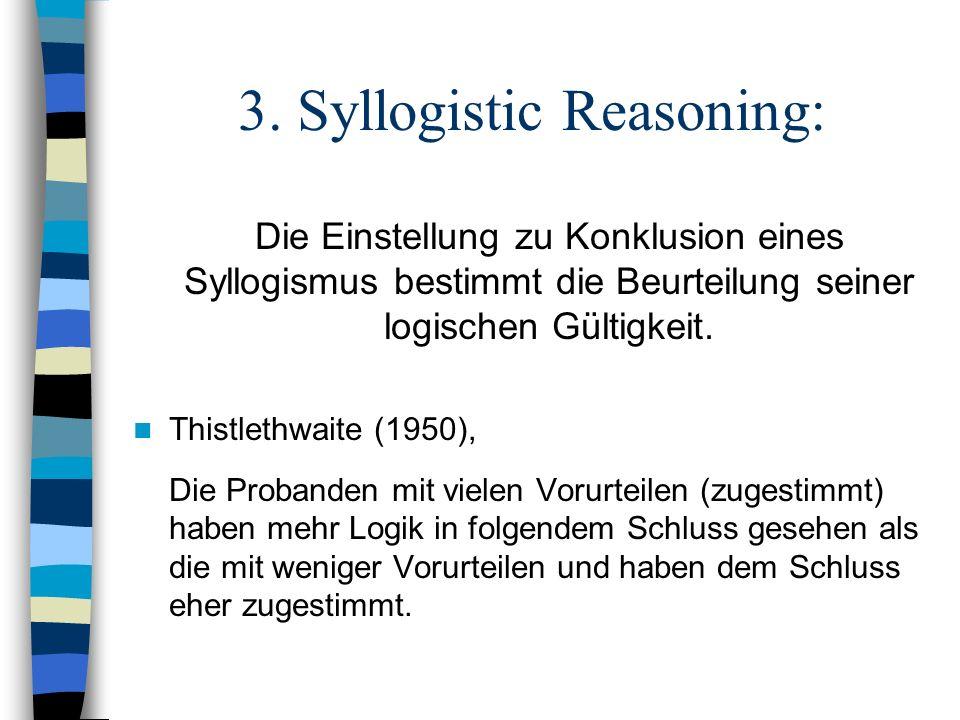 3. Syllogistic Reasoning: Die Einstellung zu Konklusion eines Syllogismus bestimmt die Beurteilung seiner logischen Gültigkeit. Thistlethwaite (1950),