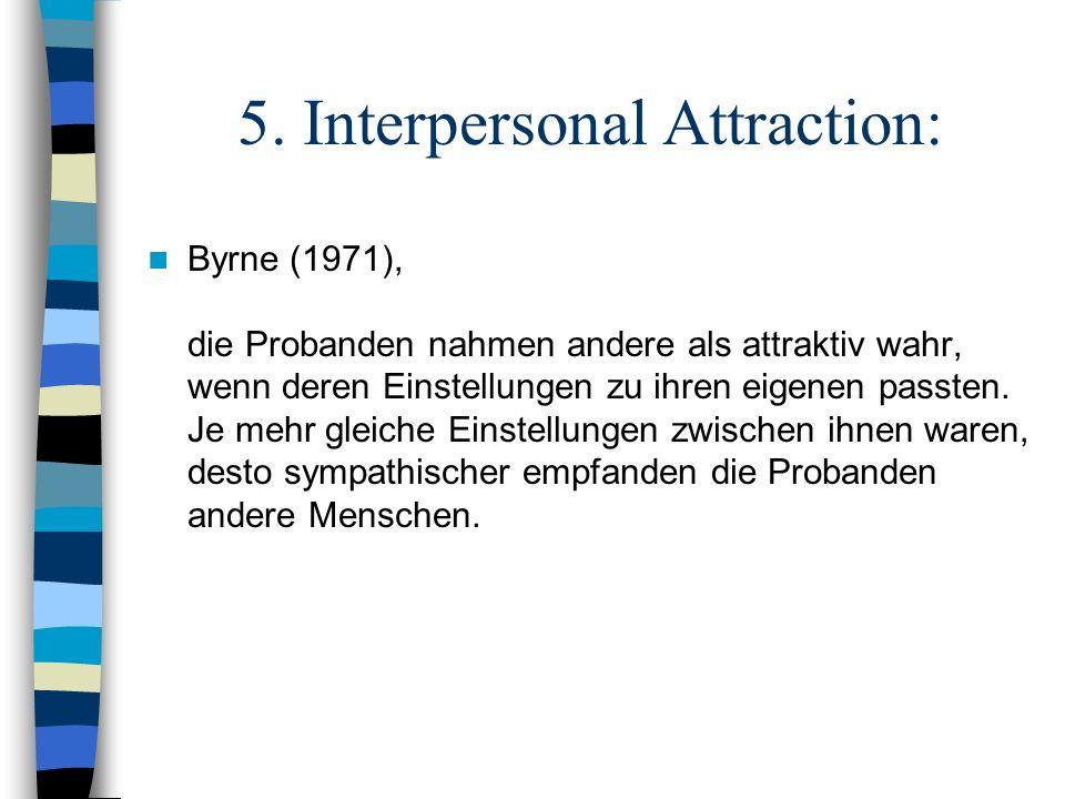 5. Interpersonal Attraction: Byrne (1971), die Probanden nahmen andere als attraktiv wahr, wenn deren Einstellungen zu ihren eigenen passten. Je mehr