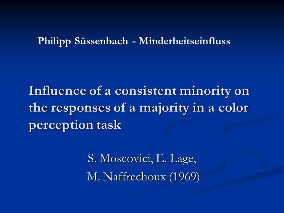 Influence of a consistent minority on the responses of a majority in a color perception task S. Moscovici, E. Lage, M. Naffrechoux (1969) M. Naffrecho