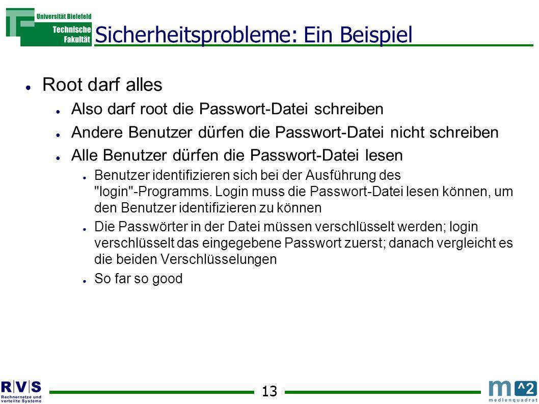13 Sicherheitsprobleme: Ein Beispiel Root darf alles Also darf root die Passwort-Datei schreiben Andere Benutzer dürfen die Passwort-Datei nicht schreiben Alle Benutzer dürfen die Passwort-Datei lesen Benutzer identifizieren sich bei der Ausführung des login -Programms.