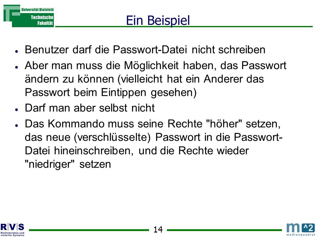 14 Ein Beispiel Benutzer darf die Passwort-Datei nicht schreiben Aber man muss die Möglichkeit haben, das Passwort ändern zu können (vielleicht hat ein Anderer das Passwort beim Eintippen gesehen) Darf man aber selbst nicht Das Kommando muss seine Rechte höher setzen, das neue (verschlüsselte) Passwort in die Passwort- Datei hineinschreiben, und die Rechte wieder niedriger setzen