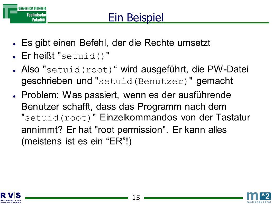 15 Ein Beispiel Es gibt einen Befehl, der die Rechte umsetzt Er heißt setuid() Also setuid(root) wird ausgeführt, die PW-Datei geschrieben und setuid(Benutzer) gemacht Problem: Was passiert, wenn es der ausführende Benutzer schafft, dass das Programm nach dem setuid(root) Einzelkommandos von der Tastatur annimmt.