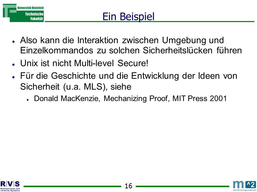 16 Ein Beispiel Also kann die Interaktion zwischen Umgebung und Einzelkommandos zu solchen Sicherheitslücken führen Unix ist nicht Multi-level Secure.